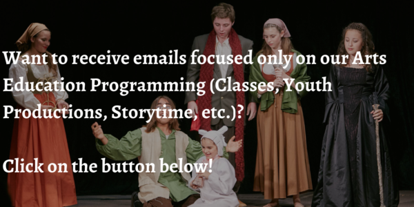 Want to receive emails focused only on our Arts Education Programming (Classes, Youth Productions, Storytime, etc.) Click on the button below!